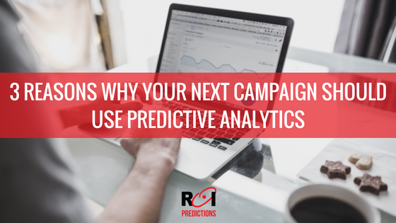 3 Reasons Why Your Next Campaign Should Use Predictive Analysis